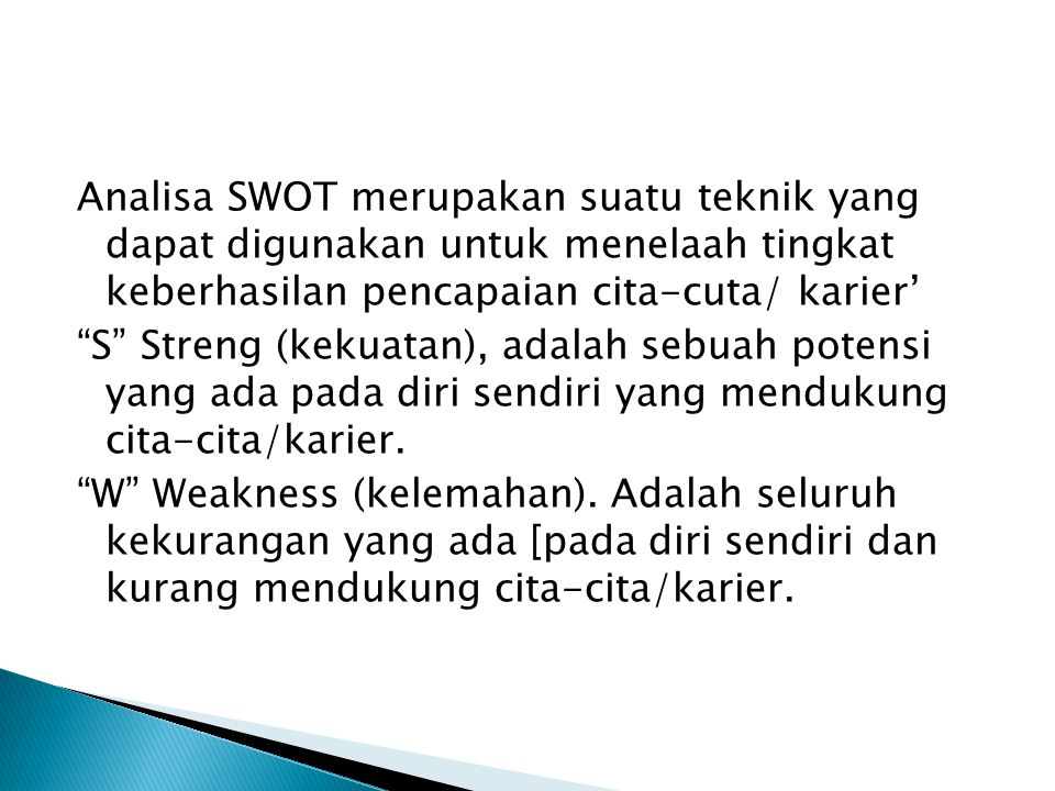 Analisa SWOT merupakan suatu teknik yang dapat digunakan untuk menelaah tingkat keberhasilan pencapaian cita-cuta/ karier' S Streng (kekuatan), adalah sebuah potensi yang ada pada diri sendiri yang mendukung cita-cita/karier.