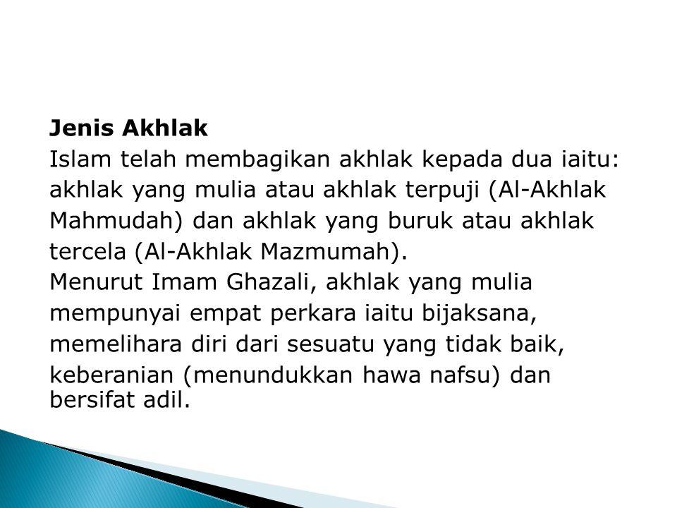 Jenis Akhlak Islam telah membagikan akhlak kepada dua iaitu: akhlak yang mulia atau akhlak terpuji (Al-Akhlak Mahmudah) dan akhlak yang buruk atau akhlak tercela (Al-Akhlak Mazmumah).