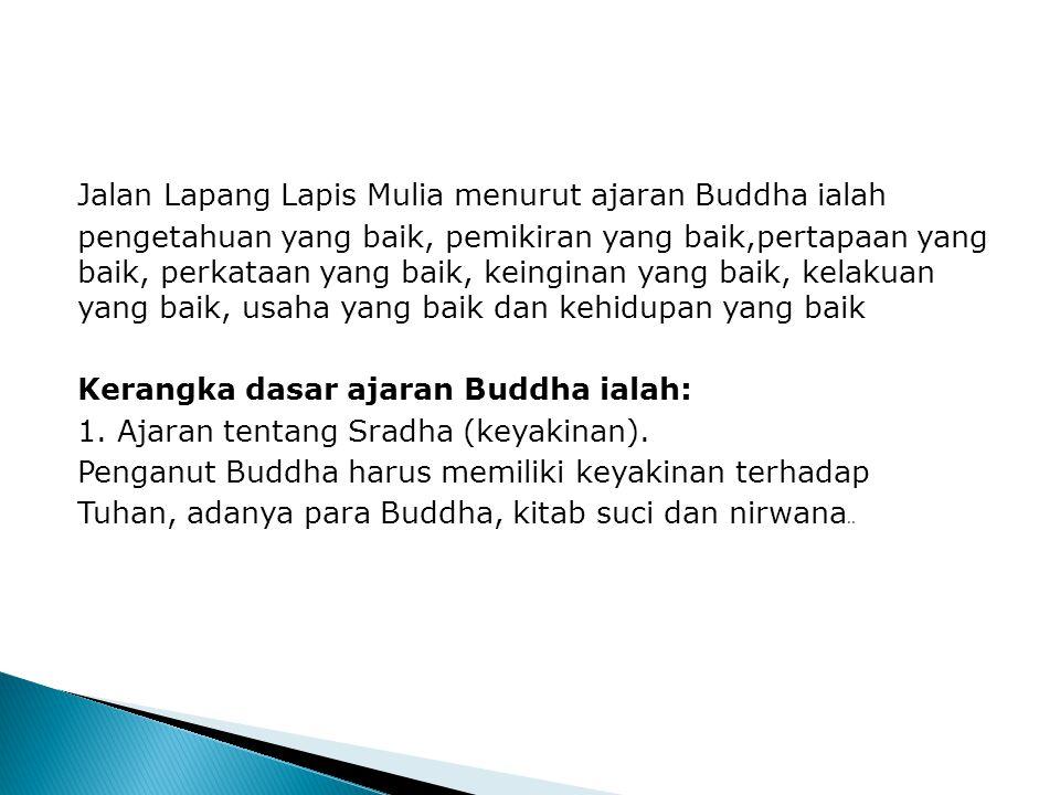 Jalan Lapang Lapis Mulia menurut ajaran Buddha ialah pengetahuan yang baik, pemikiran yang baik,pertapaan yang baik, perkataan yang baik, keinginan yang baik, kelakuan yang baik, usaha yang baik dan kehidupan yang baik Kerangka dasar ajaran Buddha ialah: 1.