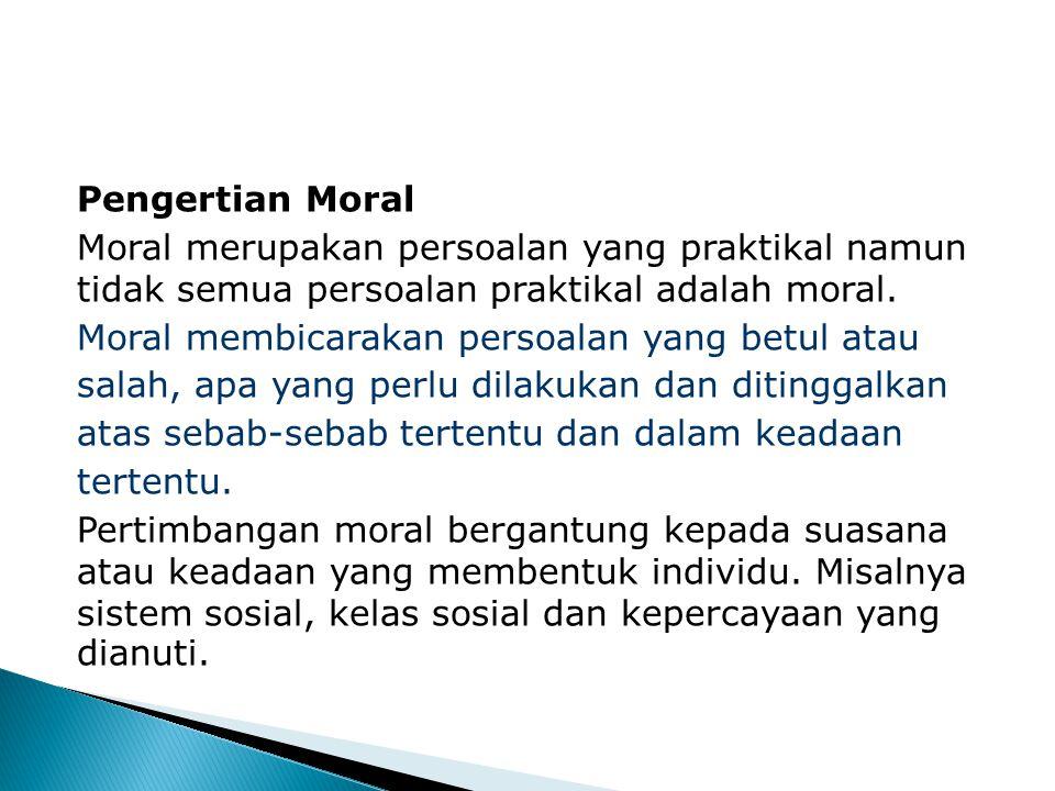 Pengertian Moral Moral merupakan persoalan yang praktikal namun tidak semua persoalan praktikal adalah moral.