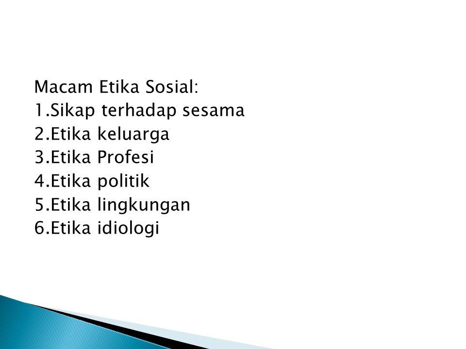 Macam Etika Sosial: 1. Sikap terhadap sesama 2. Etika keluarga 3