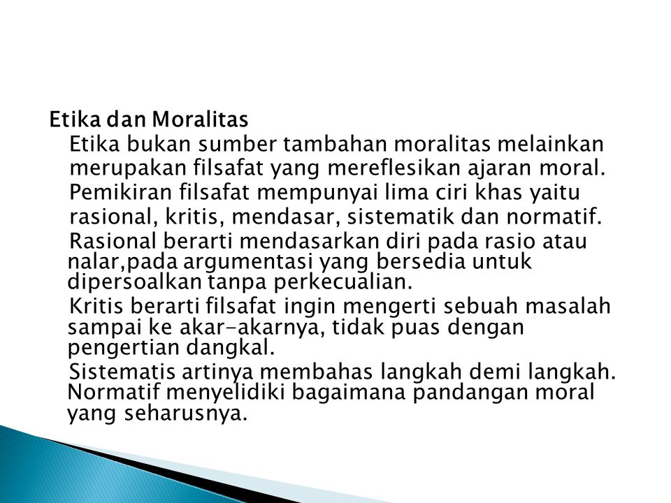 Etika dan Moralitas Etika bukan sumber tambahan moralitas melainkan merupakan filsafat yang mereflesikan ajaran moral.