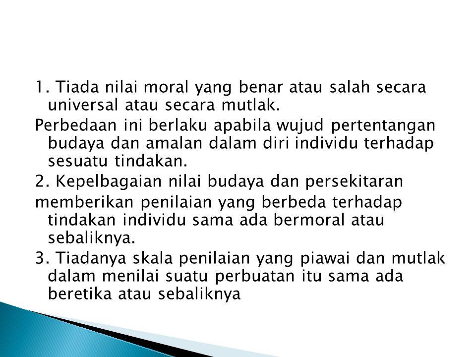 1. Tiada nilai moral yang benar atau salah secara universal atau secara mutlak.