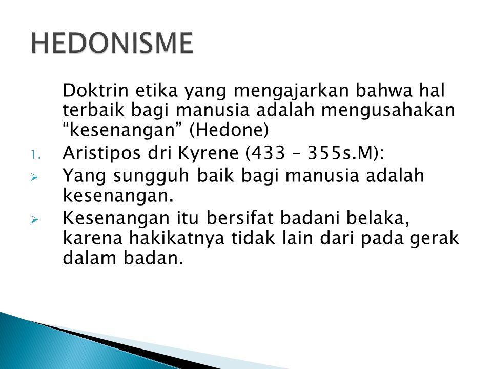 HEDONISME Doktrin etika yang mengajarkan bahwa hal terbaik bagi manusia adalah mengusahakan kesenangan (Hedone)
