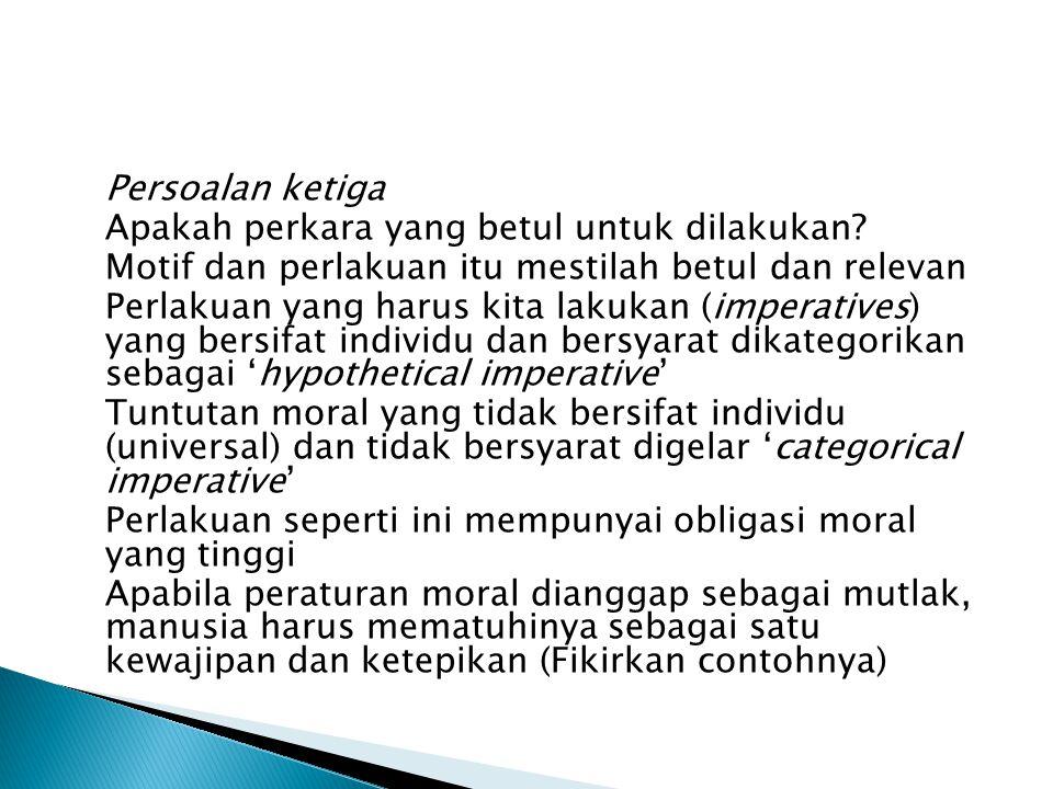 Persoalan ketiga Apakah perkara yang betul untuk dilakukan Motif dan perlakuan itu mestilah betul dan relevan.