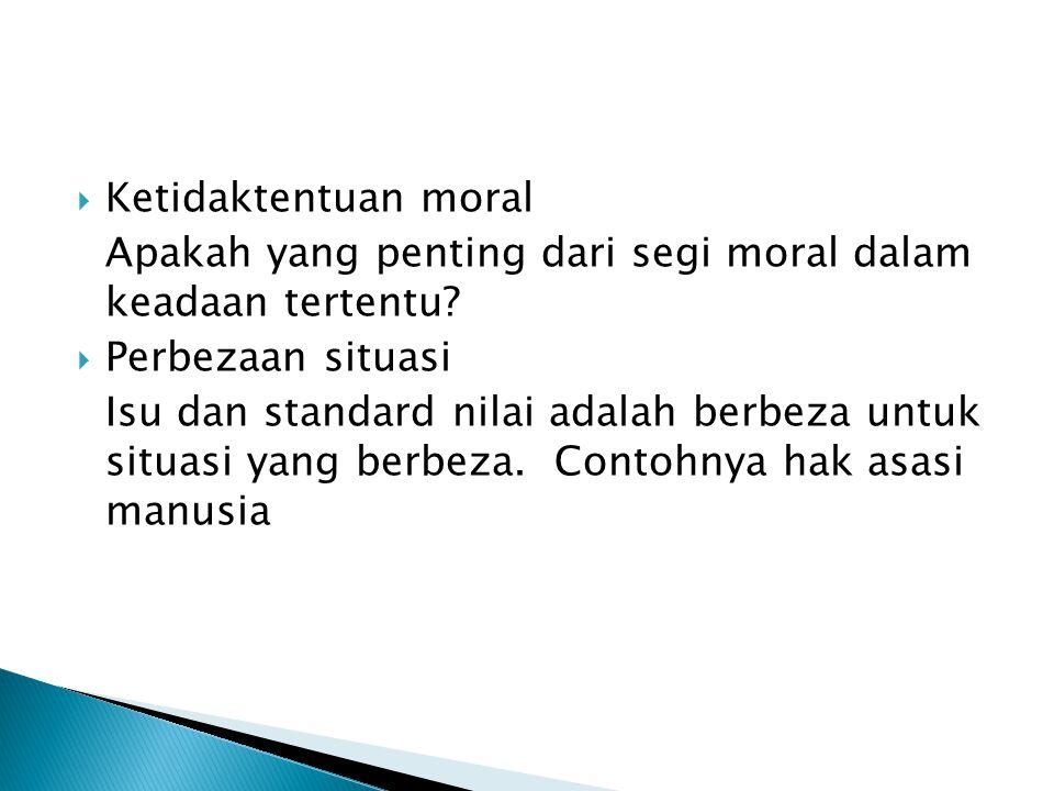 Ketidaktentuan moral Apakah yang penting dari segi moral dalam keadaan tertentu Perbezaan situasi.