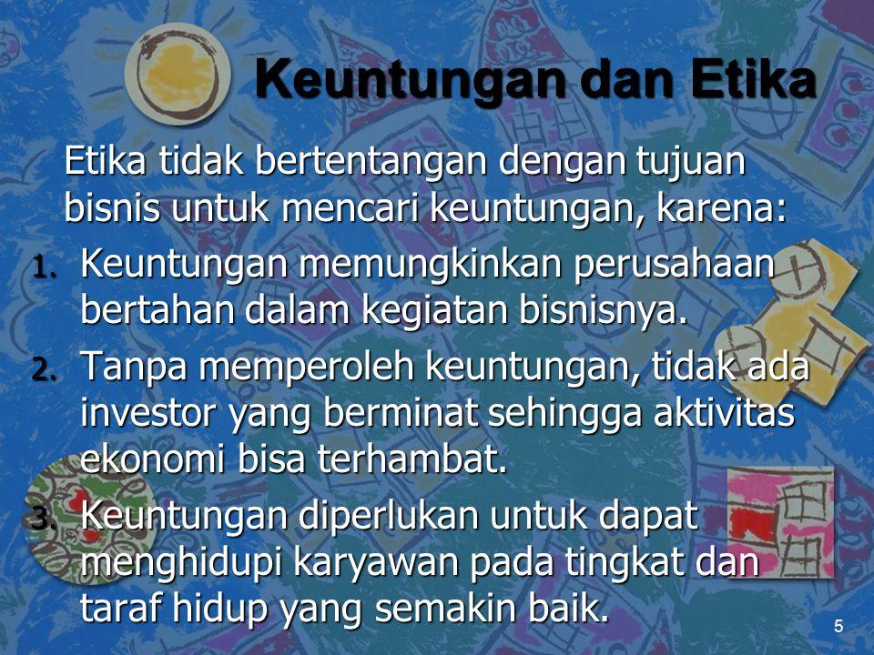 Keuntungan dan Etika Etika tidak bertentangan dengan tujuan bisnis untuk mencari keuntungan, karena: