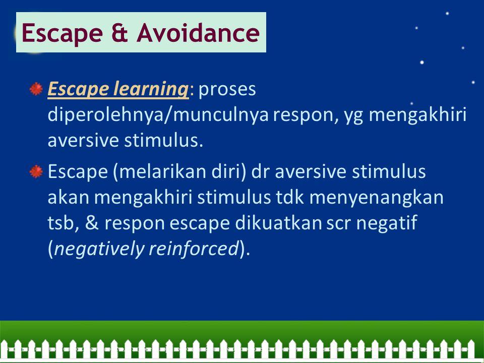 Escape & Avoidance Escape learning: proses diperolehnya/munculnya respon, yg mengakhiri aversive stimulus.
