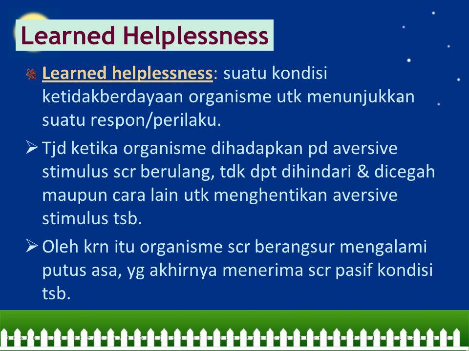 Learned Helplessness Learned helplessness: suatu kondisi ketidakberdayaan organisme utk menunjukkan suatu respon/perilaku.