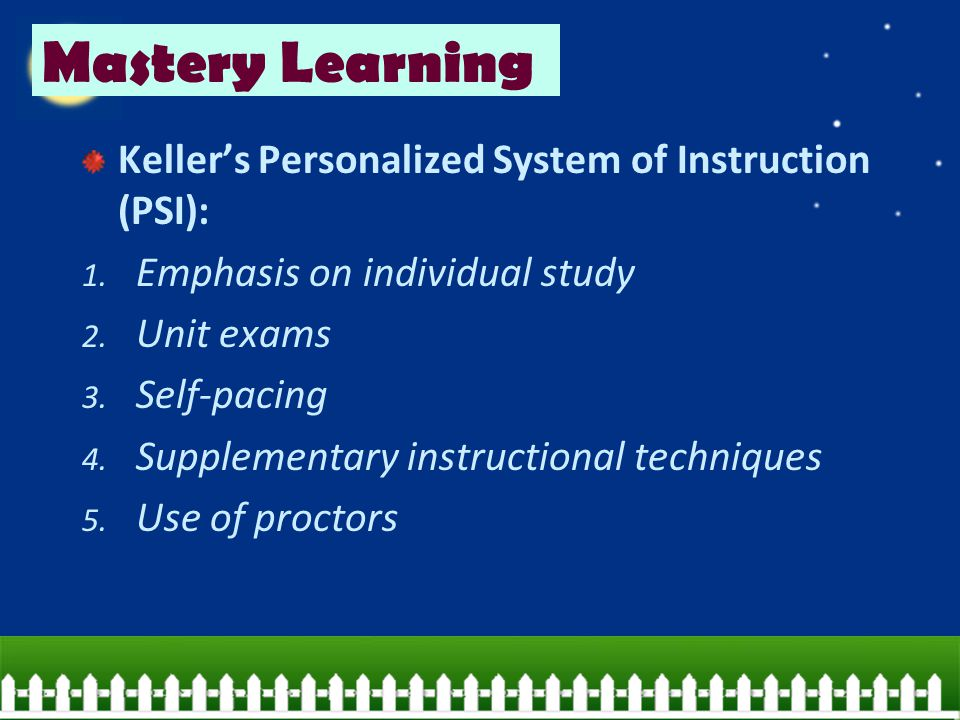 Mastery Learning Keller's Personalized System of Instruction (PSI):