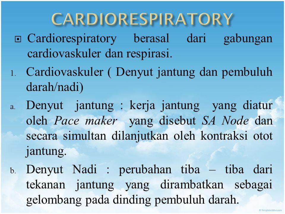 CARDIORESPIRATORY Cardiorespiratory berasal dari gabungan cardiovaskuler dan respirasi. Cardiovaskuler ( Denyut jantung dan pembuluh darah/nadi)