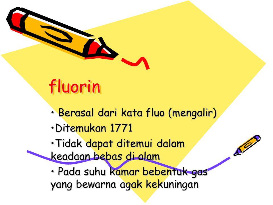 fluorin Berasal dari kata fluo (mengalir) Ditemukan 1771