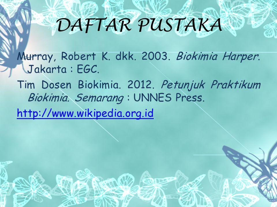 DAFTAR PUSTAKA Murray, Robert K. dkk. 2003. Biokimia Harper. Jakarta : EGC.