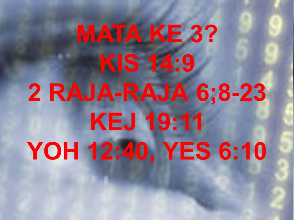 MATA KE 3 KIS 14:9 2 RAJA-RAJA 6;8-23 KEJ 19:11 YOH 12:40, YES 6:10