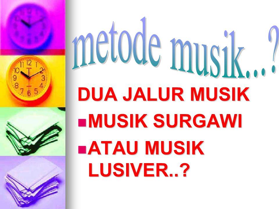 metode musik... DUA JALUR MUSIK MUSIK SURGAWI ATAU MUSIK LUSIVER..