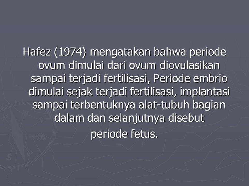 Hafez (1974) mengatakan bahwa periode ovum dimulai dari ovum diovulasikan sampai terjadi fertilisasi, Periode embrio dimulai sejak terjadi fertilisasi, implantasi sampai terbentuknya alat-tubuh bagian dalam dan selanjutnya disebut