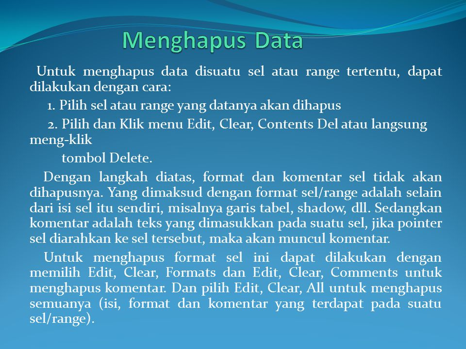 Menghapus Data Untuk menghapus data disuatu sel atau range tertentu, dapat dilakukan dengan cara: 1. Pilih sel atau range yang datanya akan dihapus.
