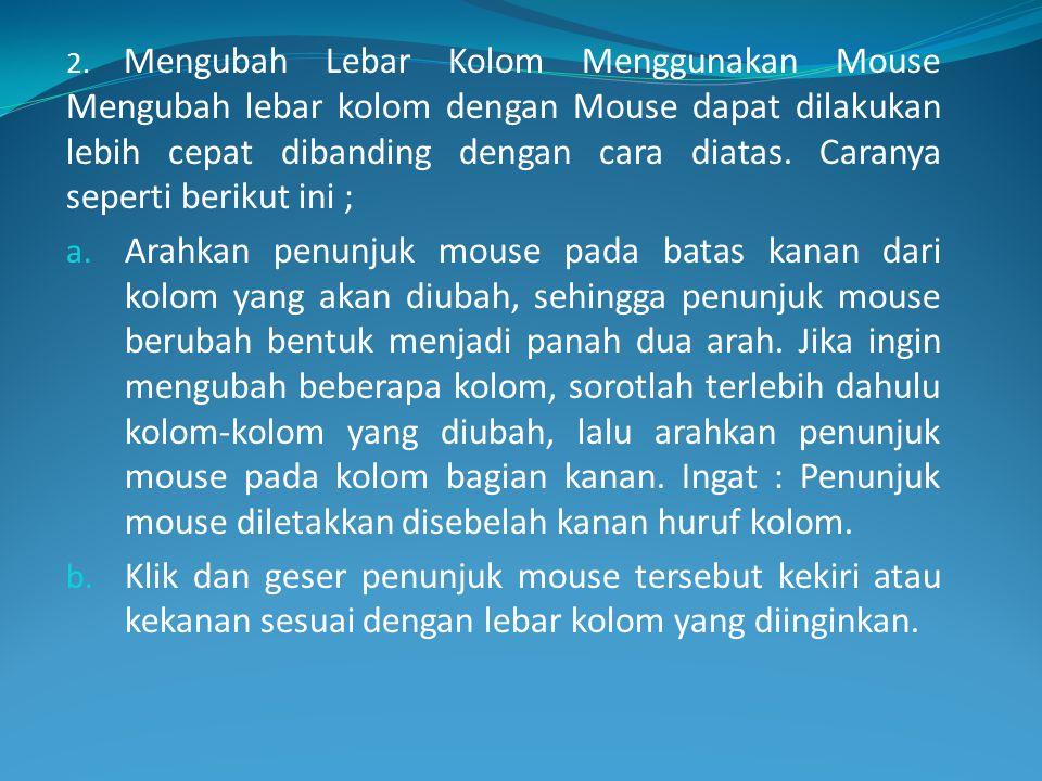 2. Mengubah Lebar Kolom Menggunakan Mouse Mengubah lebar kolom dengan Mouse dapat dilakukan lebih cepat dibanding dengan cara diatas. Caranya seperti berikut ini ;