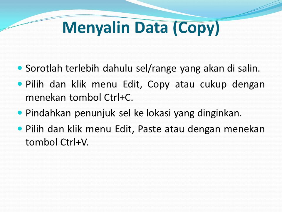 Menyalin Data (Copy) Sorotlah terlebih dahulu sel/range yang akan di salin. Pilih dan klik menu Edit, Copy atau cukup dengan menekan tombol Ctrl+C.