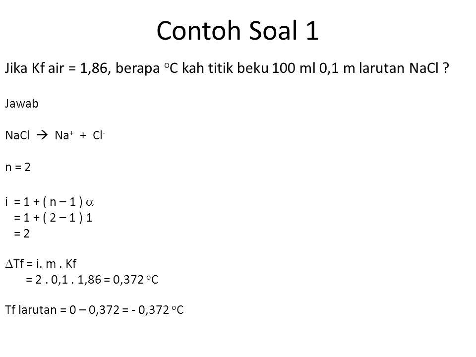 Contoh Soal 1 Jika Kf air = 1,86, berapa oC kah titik beku 100 ml 0,1 m larutan NaCl Jawab. NaCl  Na+ + Cl-