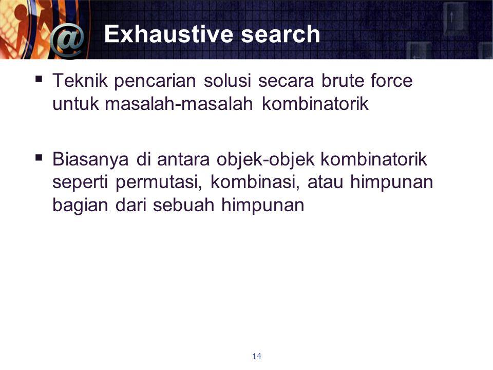 Exhaustive search Teknik pencarian solusi secara brute force untuk masalah-masalah kombinatorik.