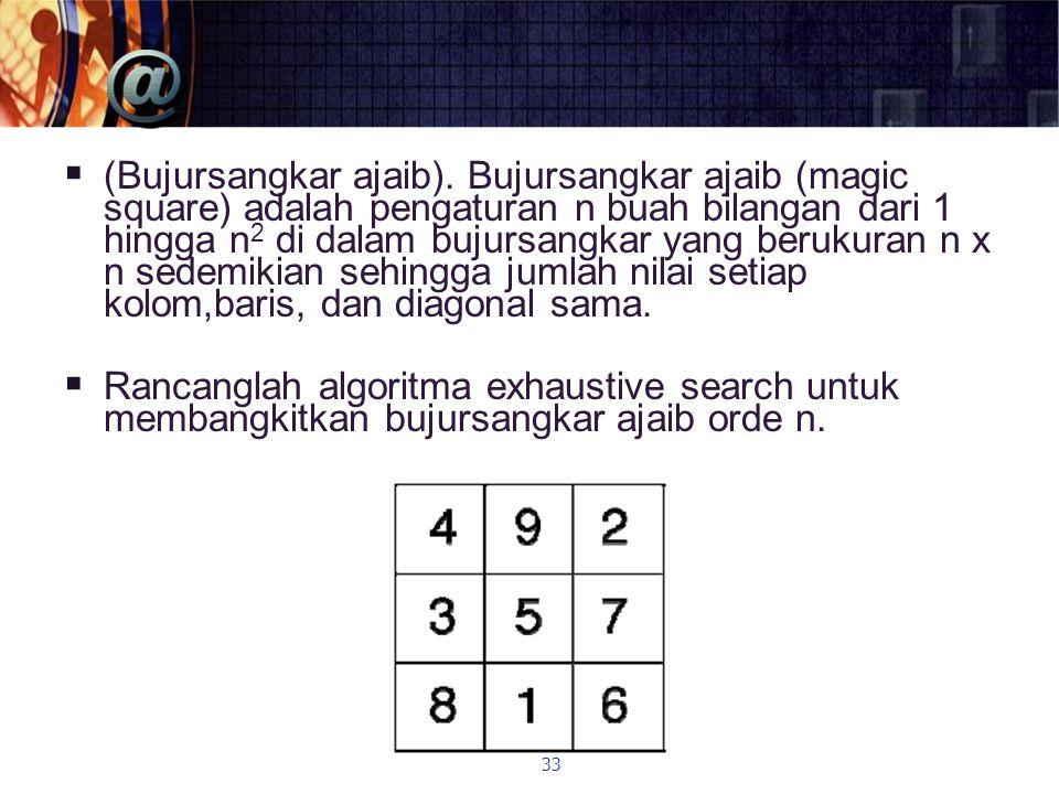 (Bujursangkar ajaib). Bujursangkar ajaib (magic square) adalah pengaturan n buah bilangan dari 1 hingga n2 di dalam bujursangkar yang berukuran n x n sedemikian sehingga jumlah nilai setiap kolom,baris, dan diagonal sama.
