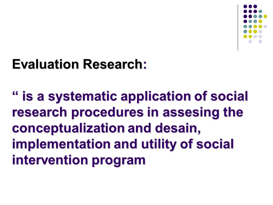 Evaluation Research: is a systematic application of social research procedures in assesing the conceptualization and desain, implementation and utility of social intervention program