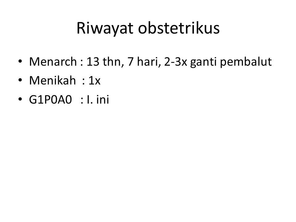 Riwayat obstetrikus Menarch : 13 thn, 7 hari, 2-3x ganti pembalut