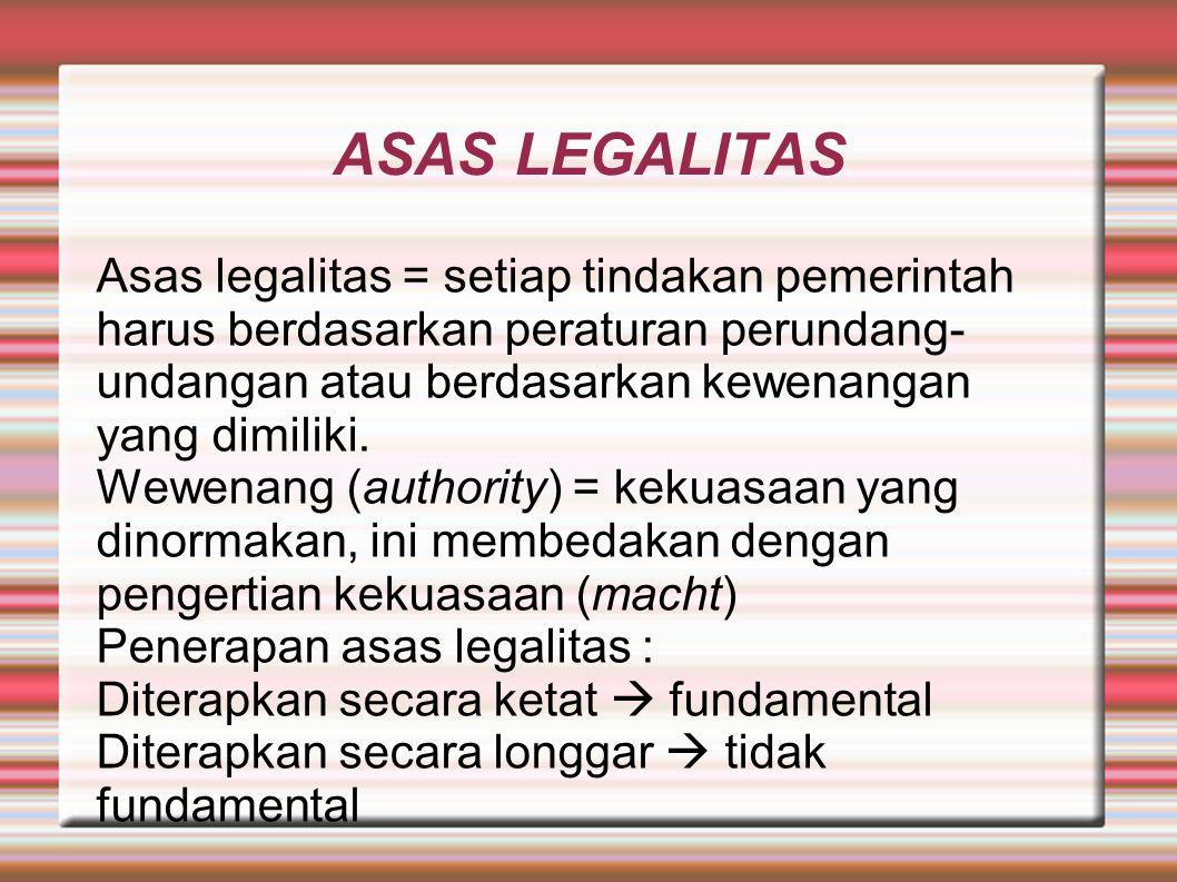 ASAS LEGALITAS Asas legalitas = setiap tindakan pemerintah harus berdasarkan peraturan perundang-undangan atau berdasarkan kewenangan yang dimiliki.