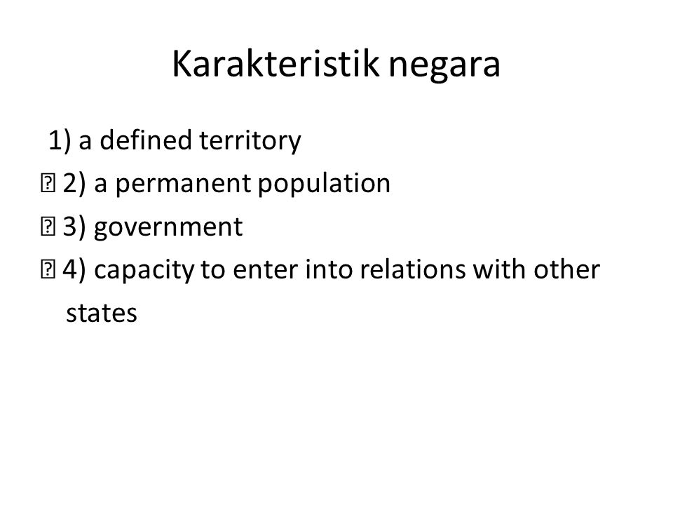 Karakteristik negara 1) a defined territory ž 2) a permanent population ž 3) government ž 4) capacity to enter into relations with other states