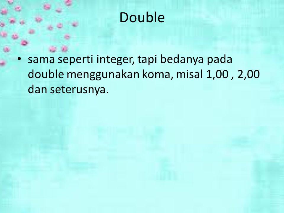Double sama seperti integer, tapi bedanya pada double menggunakan koma, misal 1,00 , 2,00 dan seterusnya.