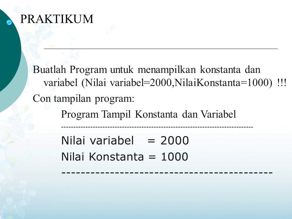 PRAKTIKUM Buatlah Program untuk menampilkan konstanta dan variabel (Nilai variabel=2000,NilaiKonstanta=1000) !!!
