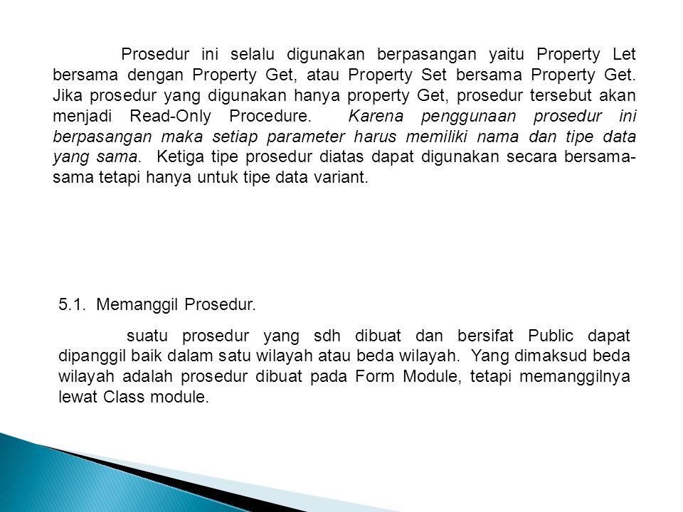 Prosedur ini selalu digunakan berpasangan yaitu Property Let bersama dengan Property Get, atau Property Set bersama Property Get. Jika prosedur yang digunakan hanya property Get, prosedur tersebut akan menjadi Read-Only Procedure. Karena penggunaan prosedur ini berpasangan maka setiap parameter harus memiliki nama dan tipe data yang sama. Ketiga tipe prosedur diatas dapat digunakan secara bersama-sama tetapi hanya untuk tipe data variant.