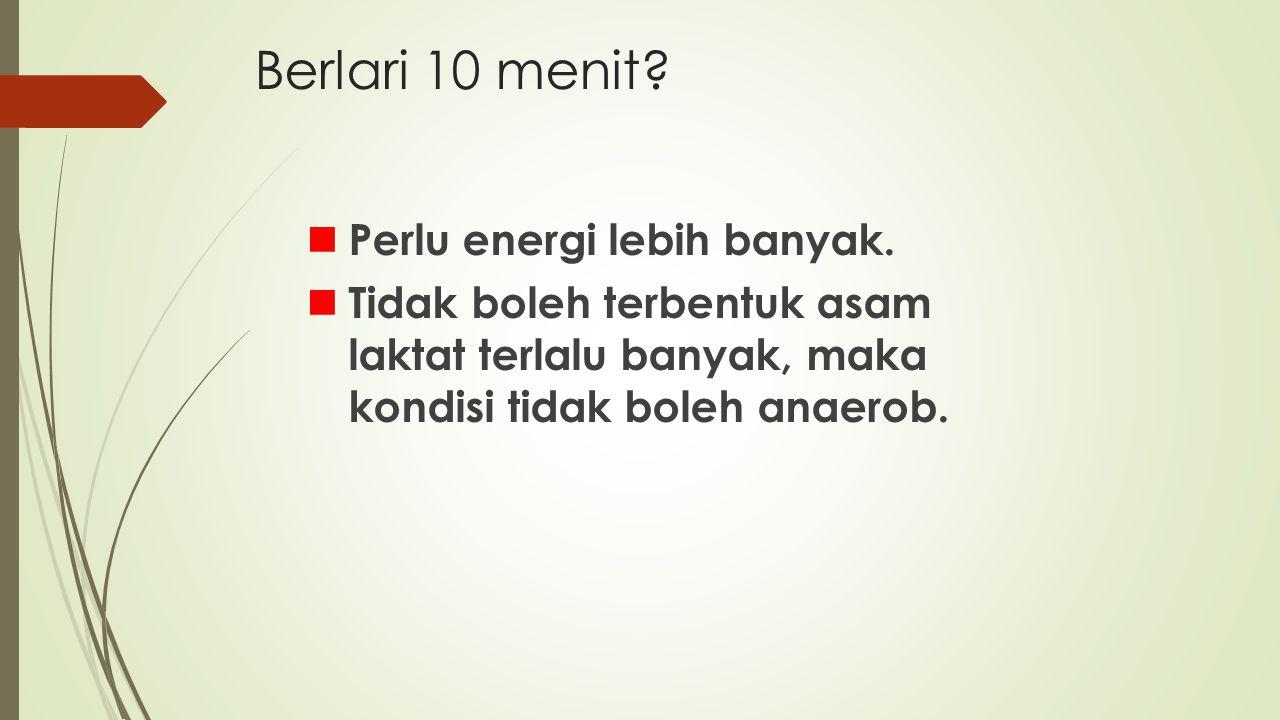 Berlari 10 menit Perlu energi lebih banyak.