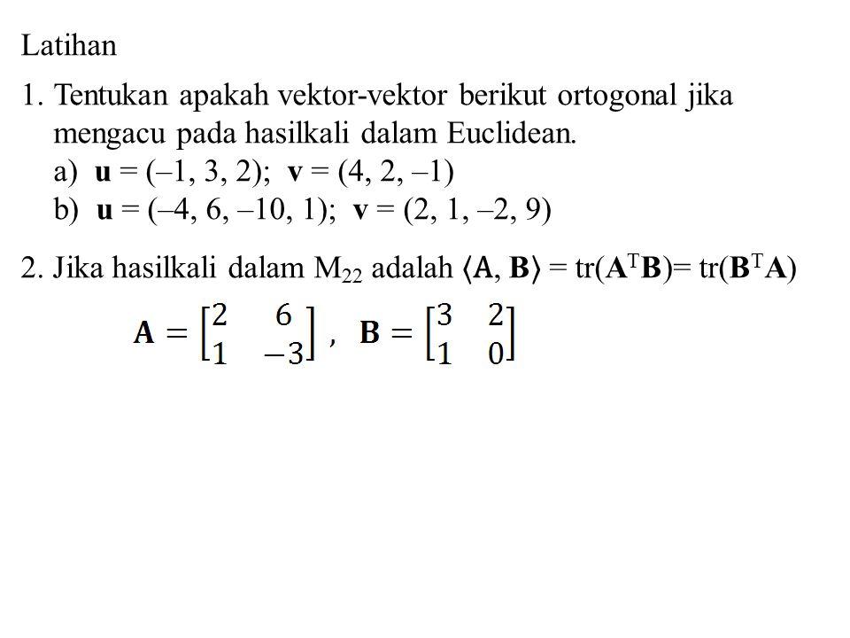 Latihan Tentukan apakah vektor-vektor berikut ortogonal jika mengacu pada hasilkali dalam Euclidean.