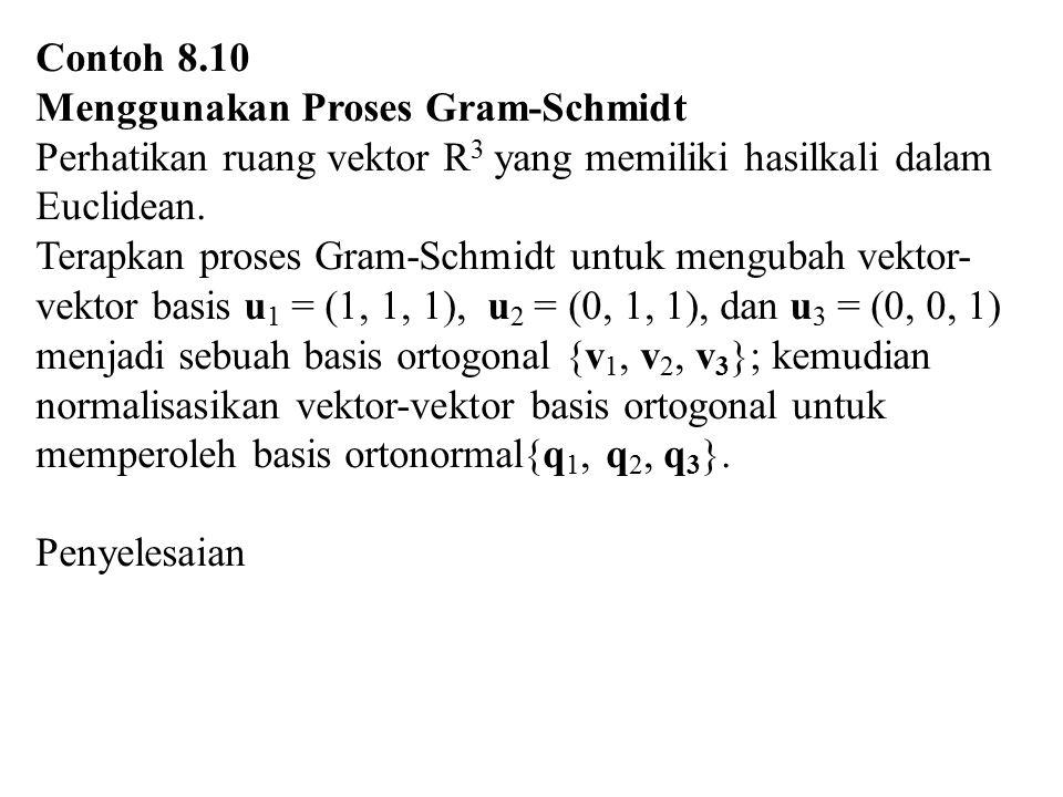 Contoh 8.10 Menggunakan Proses Gram-Schmidt. Perhatikan ruang vektor R3 yang memiliki hasilkali dalam Euclidean.