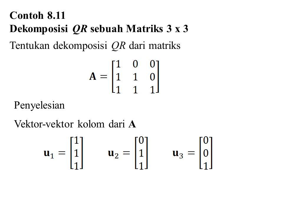 Contoh 8.11 Dekomposisi QR sebuah Matriks 3 x 3. Tentukan dekomposisi QR dari matriks. Penyelesian.