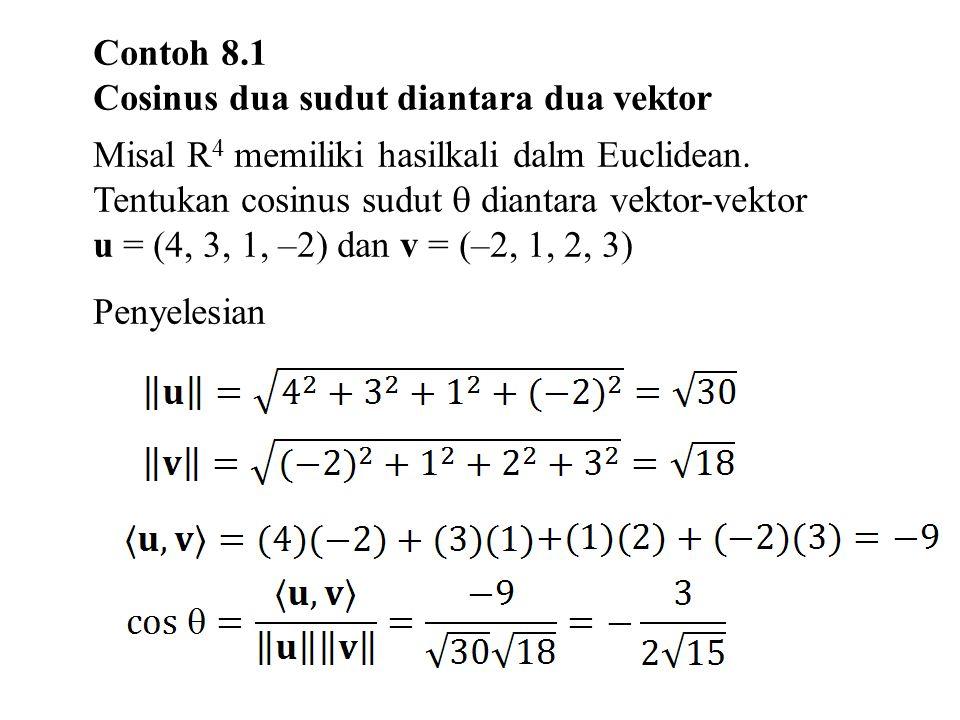 Contoh 8.1 Cosinus dua sudut diantara dua vektor. Misal R4 memiliki hasilkali dalm Euclidean. Tentukan cosinus sudut  diantara vektor-vektor.