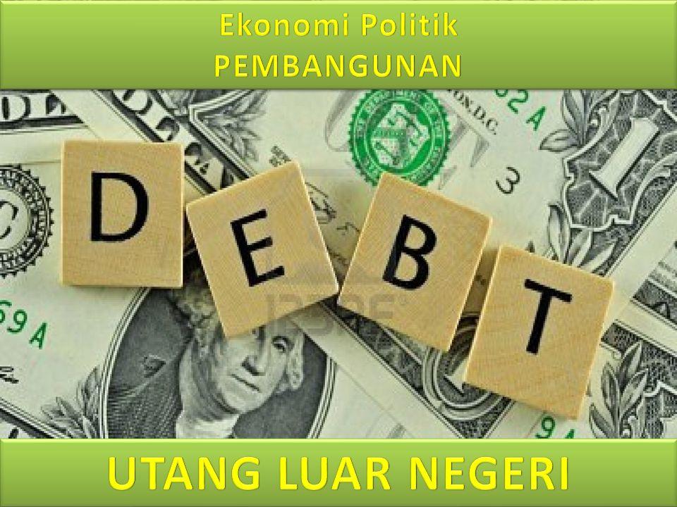 Ekonomi Politik PEMBANGUNAN UTANG LUAR NEGERI