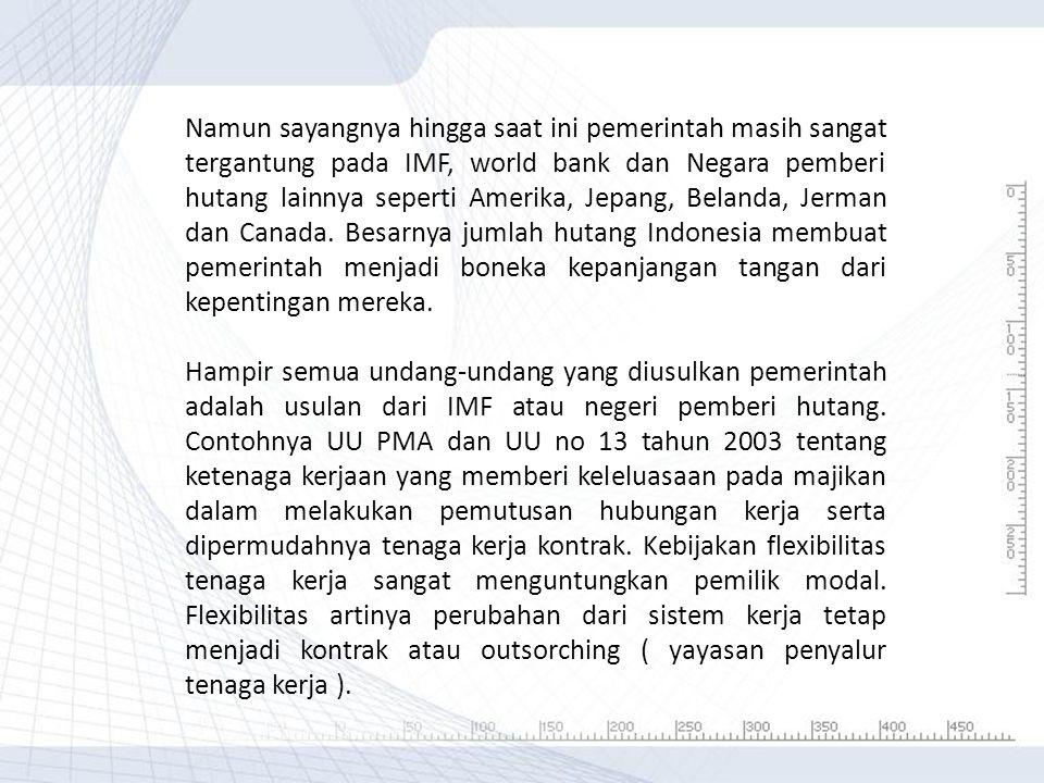 Namun sayangnya hingga saat ini pemerintah masih sangat tergantung pada IMF, world bank dan Negara pemberi hutang lainnya seperti Amerika, Jepang, Belanda, Jerman dan Canada. Besarnya jumlah hutang Indonesia membuat pemerintah menjadi boneka kepanjangan tangan dari kepentingan mereka.