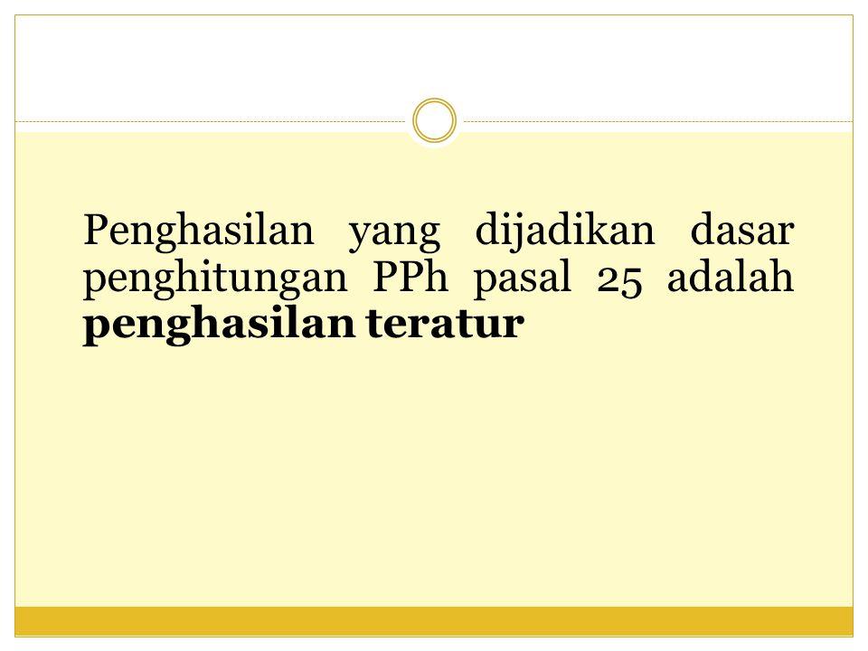 Penghasilan yang dijadikan dasar penghitungan PPh pasal 25 adalah penghasilan teratur
