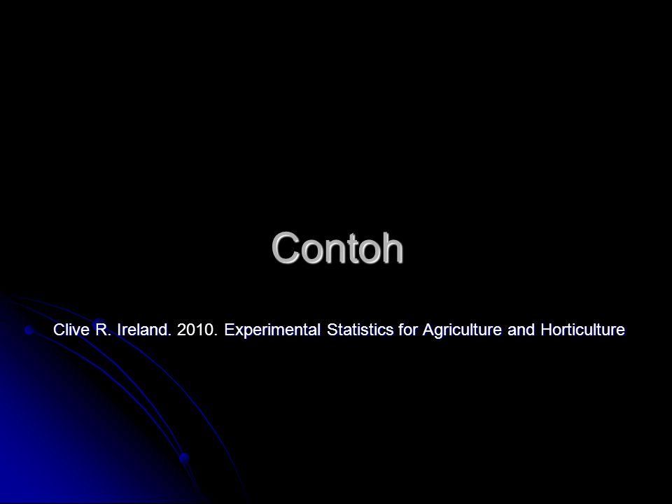 Contoh Clive R. Ireland. 2010. Experimental Statistics for Agriculture and Horticulture