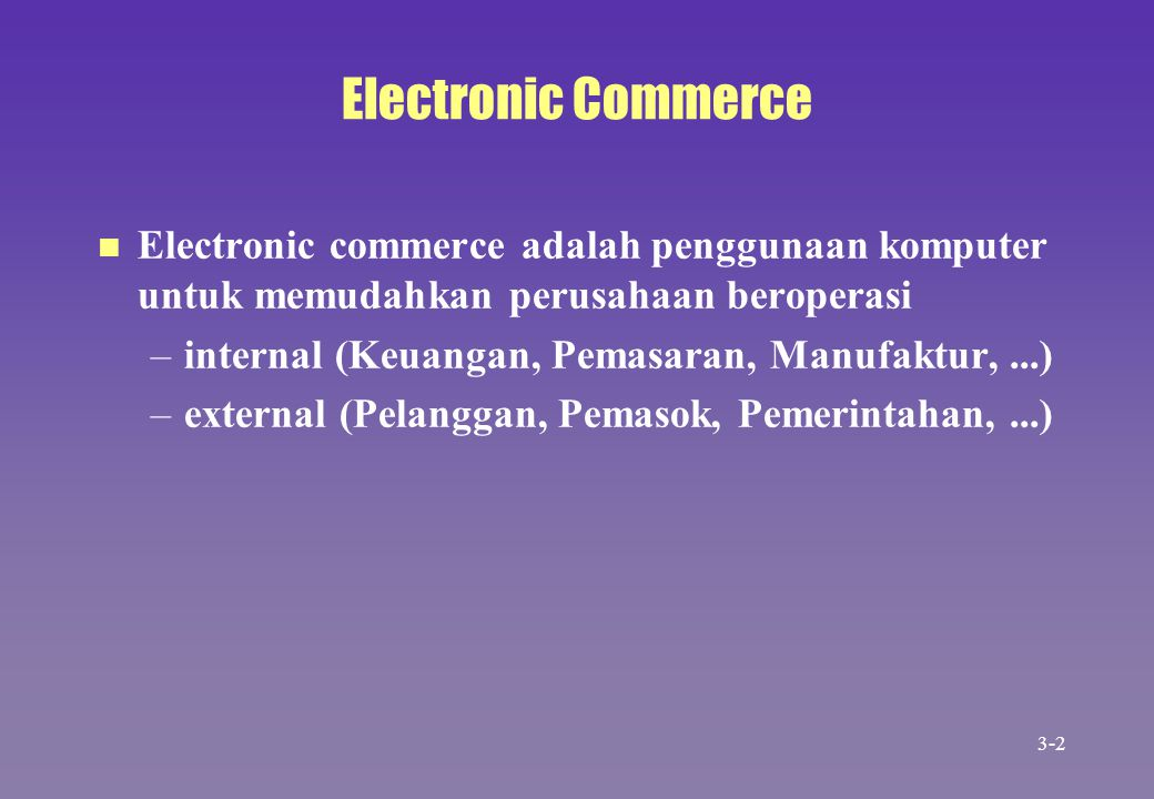 Electronic Commerce Electronic commerce adalah penggunaan komputer untuk memudahkan perusahaan beroperasi.