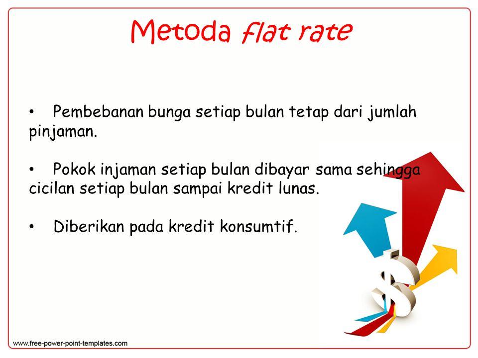 Metoda flat rate Pembebanan bunga setiap bulan tetap dari jumlah pinjaman.