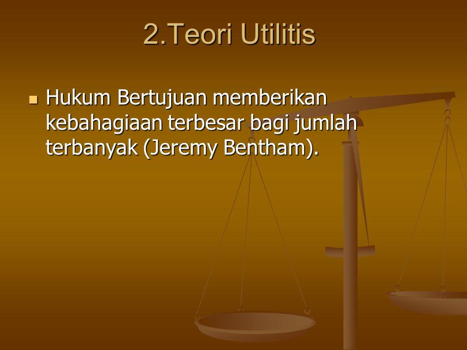 2.Teori Utilitis Hukum Bertujuan memberikan kebahagiaan terbesar bagi jumlah terbanyak (Jeremy Bentham).