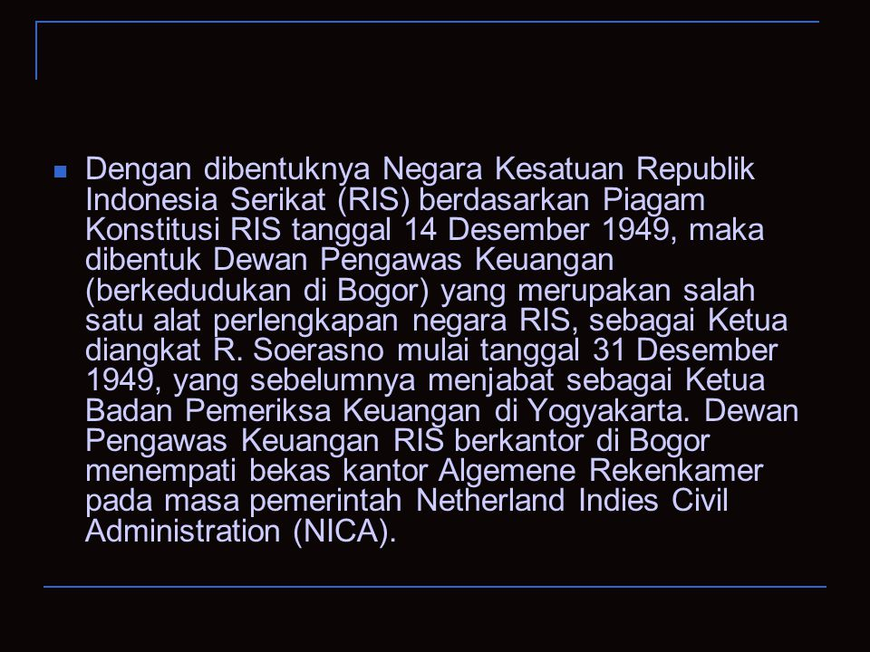 Dengan dibentuknya Negara Kesatuan Republik Indonesia Serikat (RIS) berdasarkan Piagam Konstitusi RIS tanggal 14 Desember 1949, maka dibentuk Dewan Pengawas Keuangan (berkedudukan di Bogor) yang merupakan salah satu alat perlengkapan negara RIS, sebagai Ketua diangkat R.