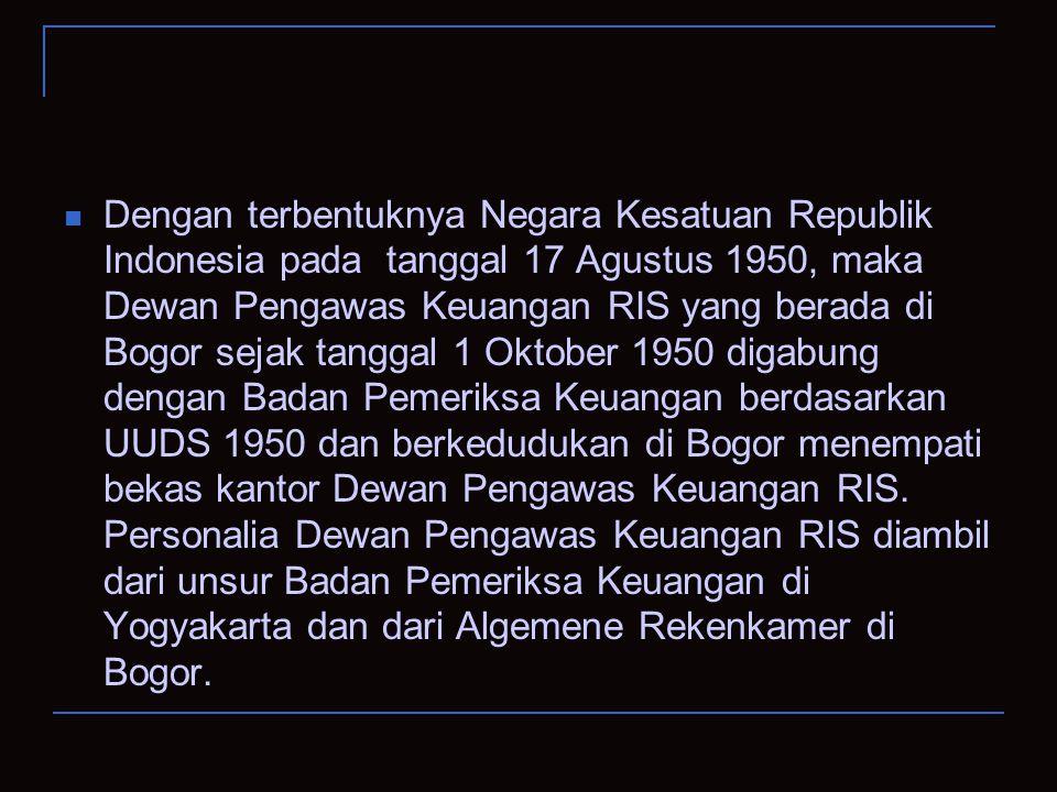 Dengan terbentuknya Negara Kesatuan Republik Indonesia pada tanggal 17 Agustus 1950, maka Dewan Pengawas Keuangan RIS yang berada di Bogor sejak tanggal 1 Oktober 1950 digabung dengan Badan Pemeriksa Keuangan berdasarkan UUDS 1950 dan berkedudukan di Bogor menempati bekas kantor Dewan Pengawas Keuangan RIS.