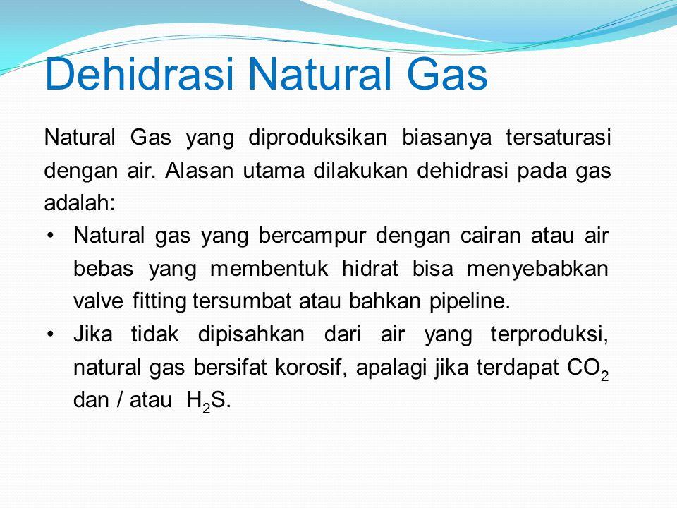 Dehidrasi Natural Gas Natural Gas yang diproduksikan biasanya tersaturasi dengan air. Alasan utama dilakukan dehidrasi pada gas adalah: