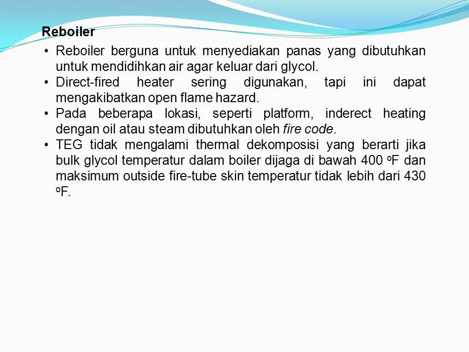 Reboiler Reboiler berguna untuk menyediakan panas yang dibutuhkan untuk mendidihkan air agar keluar dari glycol.