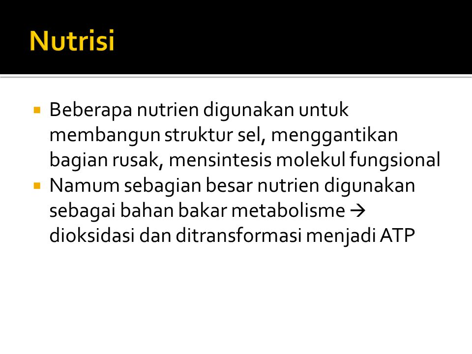 Nutrisi Beberapa nutrien digunakan untuk membangun struktur sel, menggantikan bagian rusak, mensintesis molekul fungsional.